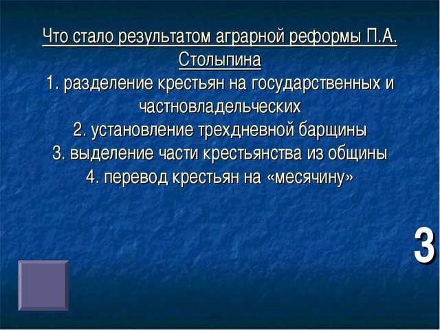 Что стало результатом аграрной реформы П.А. Столыпина 1. разделение крестьян...