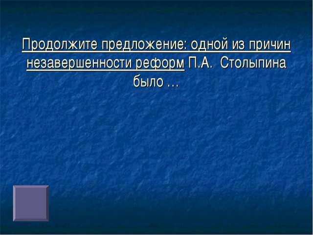 Продолжите предложение: одной из причин незавершенности реформ П.А. Столыпина...