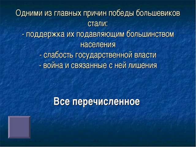 Одними из главных причин победы большевиков стали: - поддержка их подавляющим...
