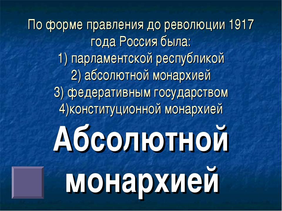 По форме правления до революции 1917 года Россия была: 1) парламентской респу...