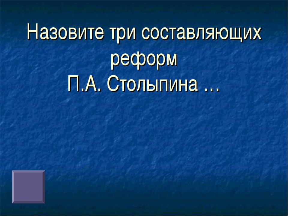 Назовите три составляющих реформ П.А. Столыпина …