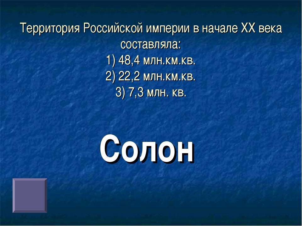 Территория Российской империи в начале ХХ века составляла: 1) 48,4 млн.км.кв....
