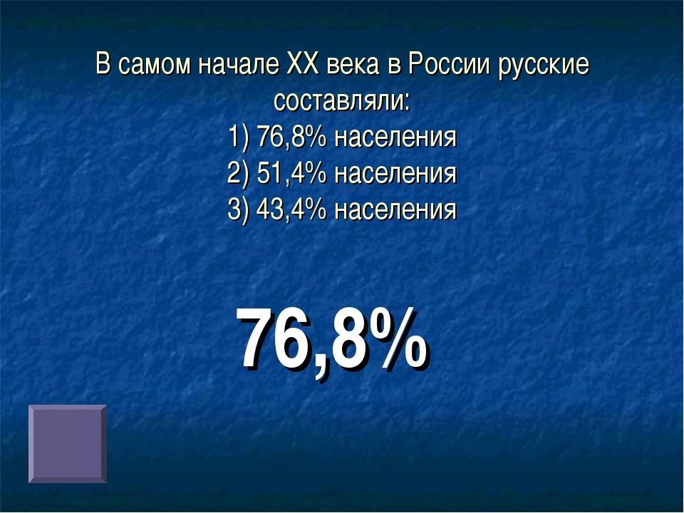 В самом начале ХХ века в России русские составляли: 1) 76,8% населения 2) 51,...