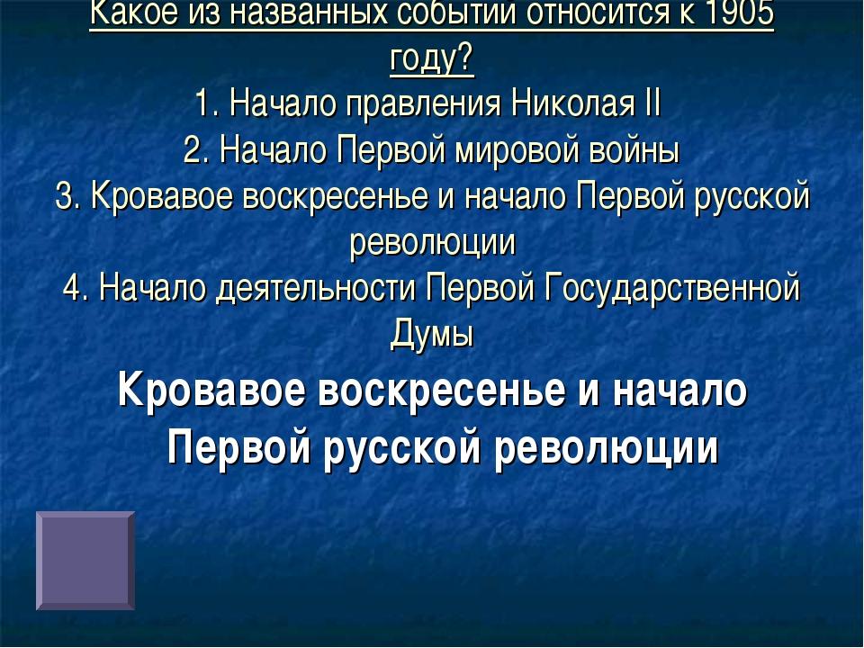 Какое из названных событий относится к 1905 году? 1. Начало правления Николая...