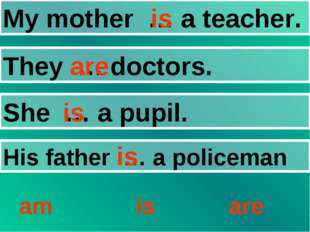 My mother … a teacher. They … doctors. She … a pupil. His father … a policema