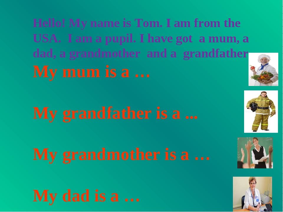 Hello! My name is Tom. I am from the USA. I am a pupil. I have got a mum, a d...