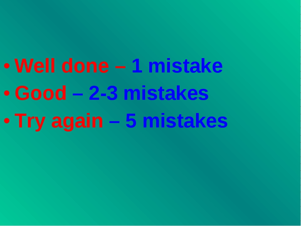 Well done – 1 mistake Good – 2-3 mistakes Try again – 5 mistakes