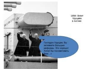 1956г. Визит Хрущева в Англию Господин Хрущев, Вы затеваете большие реформы.