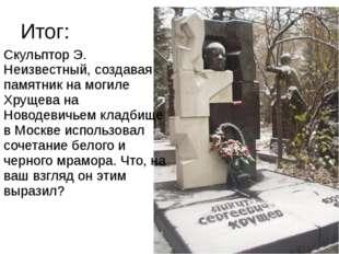 Итог: Скульптор Э. Неизвестный, создавая памятник на могиле Хрущева на Новоде