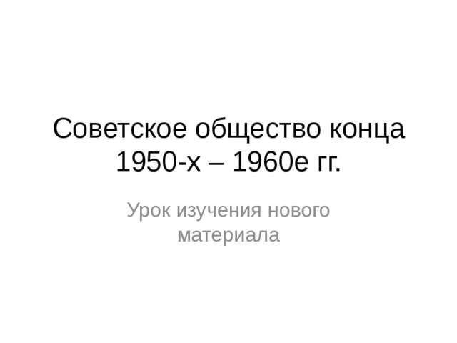 Советское общество конца 1950-х – 1960е гг. Урок изучения нового материала
