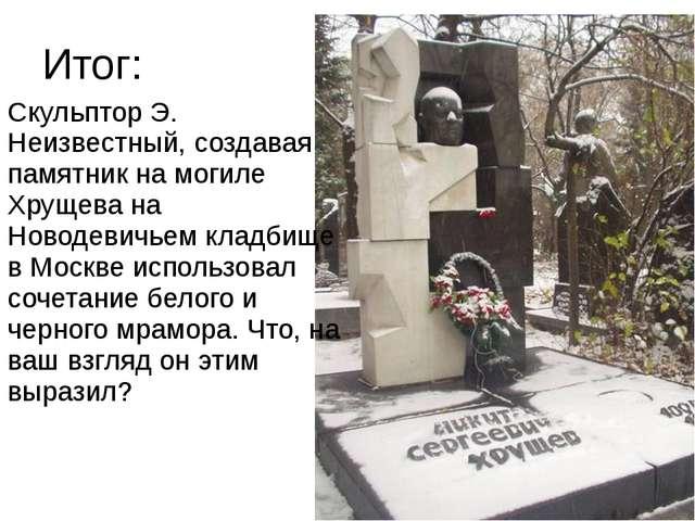 Итог: Скульптор Э. Неизвестный, создавая памятник на могиле Хрущева на Новоде...