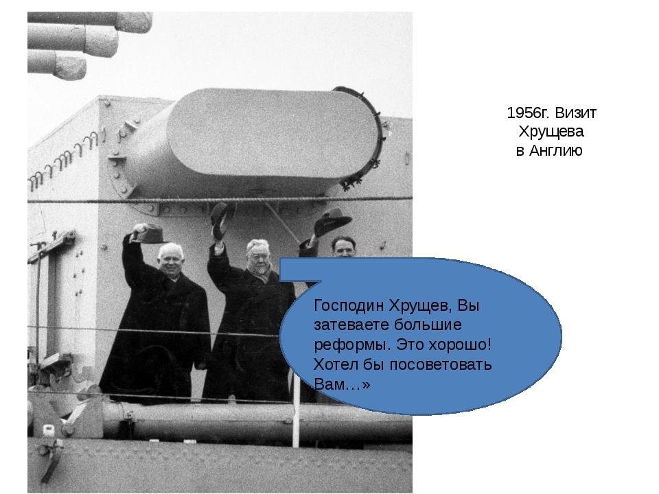 1956г. Визит Хрущева в Англию Господин Хрущев, Вы затеваете большие реформы....