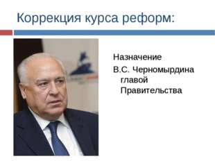 Коррекция курса реформ: Назначение В.С. Черномырдина главой Правительства