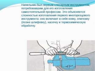 Напильник был первым слесарным инструментом, потребовавшим для его изготовлен