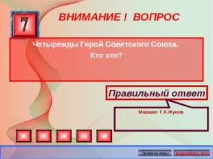 ВНИМАНИЕ ! ВОПРОС Четырежды Герой Советского Союза. Кто это? Правильный ответ