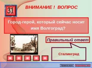 ВНИМАНИЕ ! ВОПРОС Город-герой, который сейчас носит имя Волгоград? Правильный