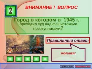 ВНИМАНИЕ ! ВОПРОС Город в котором в 1945 г. проходил суд над фашистскими прес
