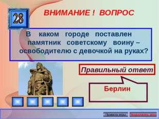 ВНИМАНИЕ ! ВОПРОС В каком городе поставлен памятник советскому воину – освобо
