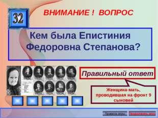 ВНИМАНИЕ ! ВОПРОС Кем была Епистиния Федоровна Степанова? Правильный ответ Же
