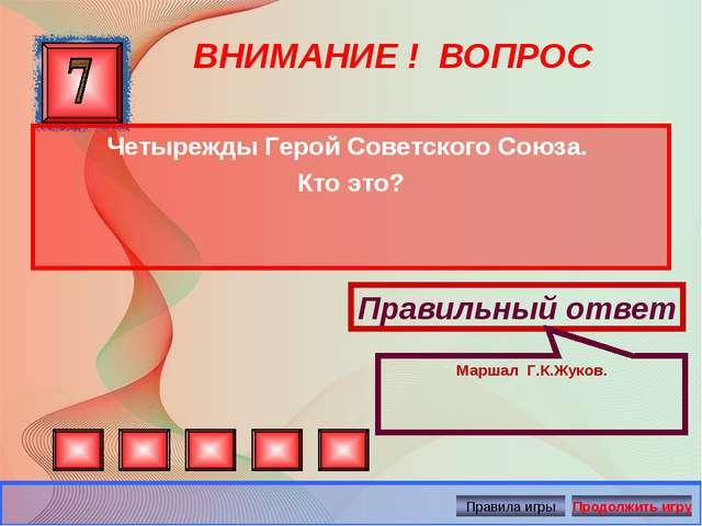 ВНИМАНИЕ ! ВОПРОС Четырежды Герой Советского Союза. Кто это? Правильный ответ...