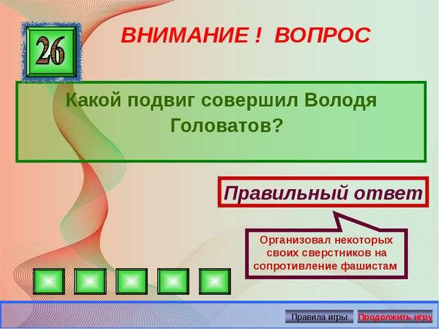ВНИМАНИЕ ! ВОПРОС Какой подвиг совершил Володя Головатов? Правильный ответ Ор...