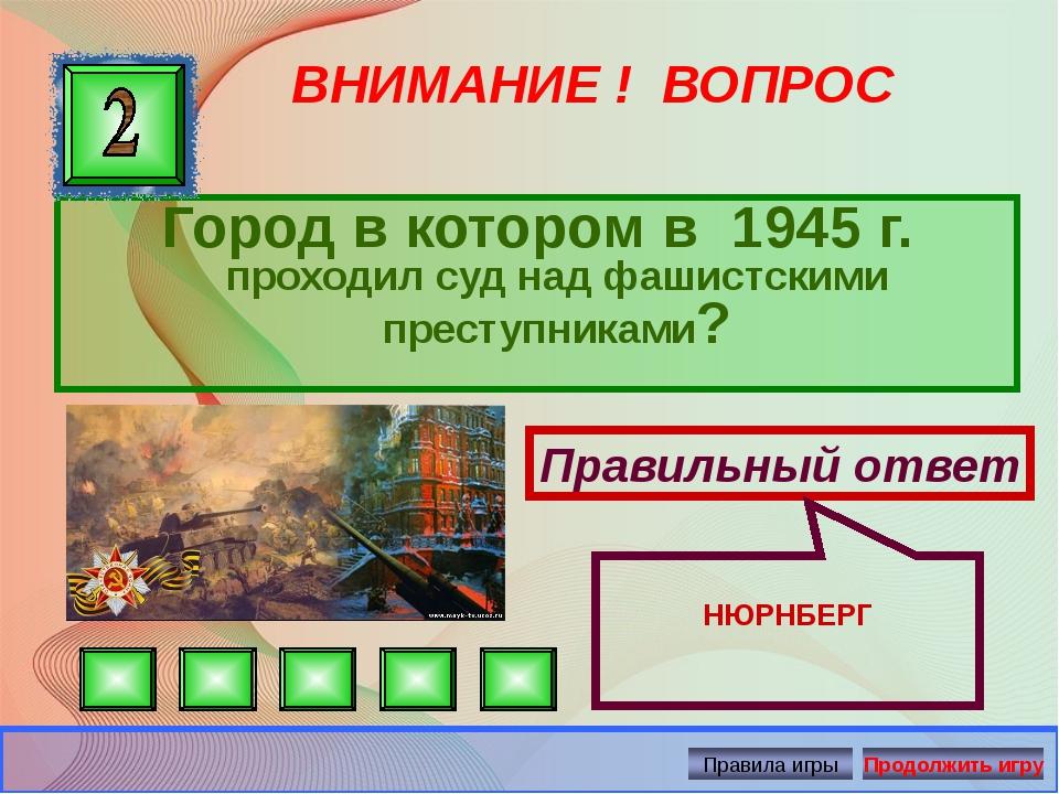 ВНИМАНИЕ ! ВОПРОС Город в котором в 1945 г. проходил суд над фашистскими прес...