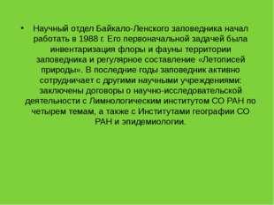 Научный отдел Байкало-Ленского заповедника начал работать в 1988 г. Его перво