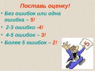 Поставь оценку! Без ошибок или одна ошибка – 5! 2-3 ошибки -4! 4-5 ошибок – 3