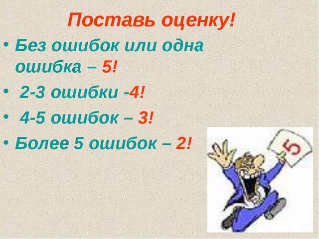 Поставь оценку! Без ошибок или одна ошибка – 5! 2-3 ошибки -4! 4-5 ошибок – 3...