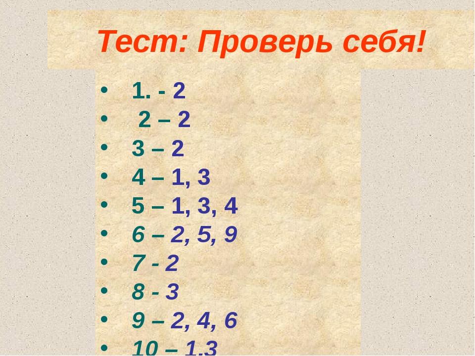Тест: Проверь себя!  1. - 2 2 – 2 3 – 2 4 – 1, 3 5 – 1, 3, 4 6 – 2, 5, 9 7 -...
