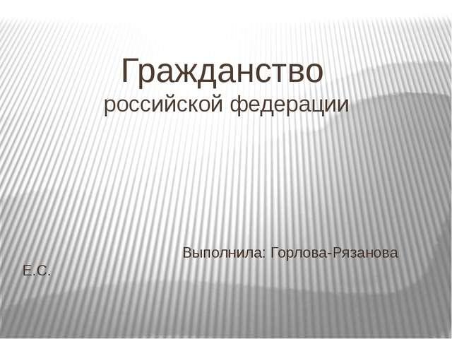 Гражданство российской федерации Выполнила: Горлова-Рязанова Е.С.