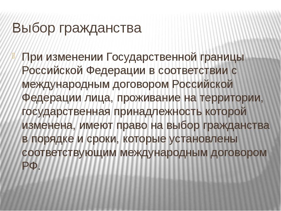 Выбор гражданства При изменении Государственной границы Российской Федерации...