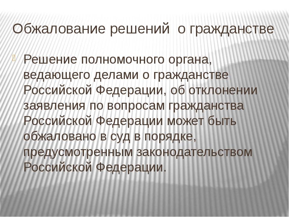Обжалование решений о гражданстве Решение полномочного органа, ведающего дела...