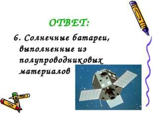 ОТВЕТ: 6. Солнечные батареи, выполненные из полупроводниковых материалов