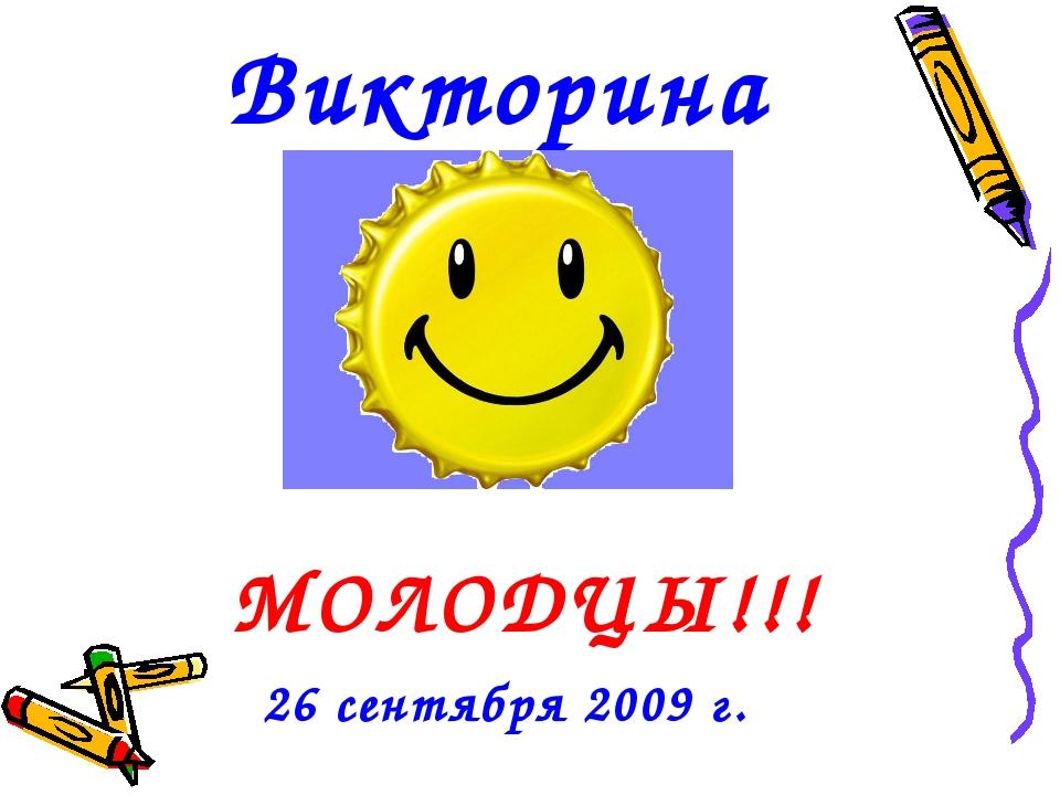 Викторина МОЛОДЦЫ!!! 26 сентября 2009 г.