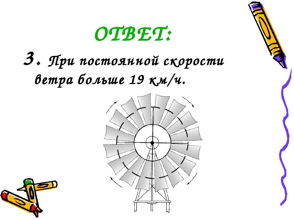 ОТВЕТ: 3. При постоянной скорости ветра больше 19 км/ч.