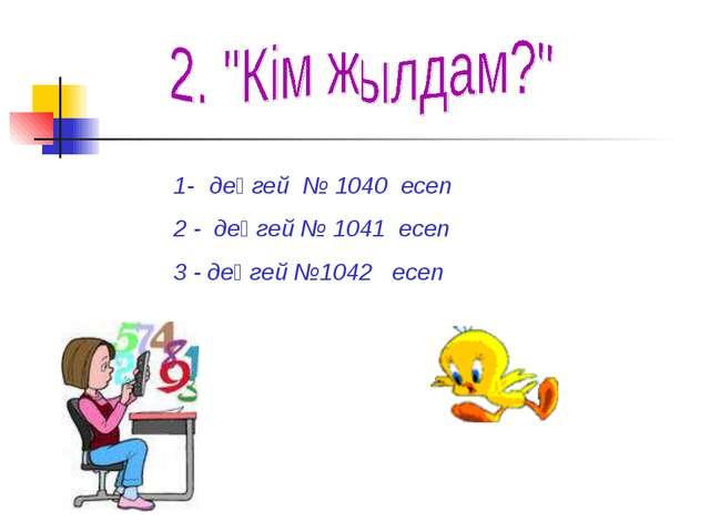 1- деңгей № 1040 есеп 2 - деңгей № 1041 есеп 3 - деңгей №1042 есеп