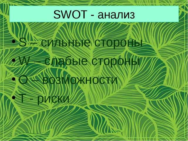 SWOT - анализ S – сильные стороны W – слабые стороны O – возможности T - риски