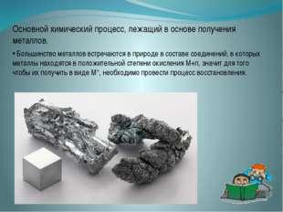 Основной химический процесс, лежащий в основе получения металлов. • Большинст