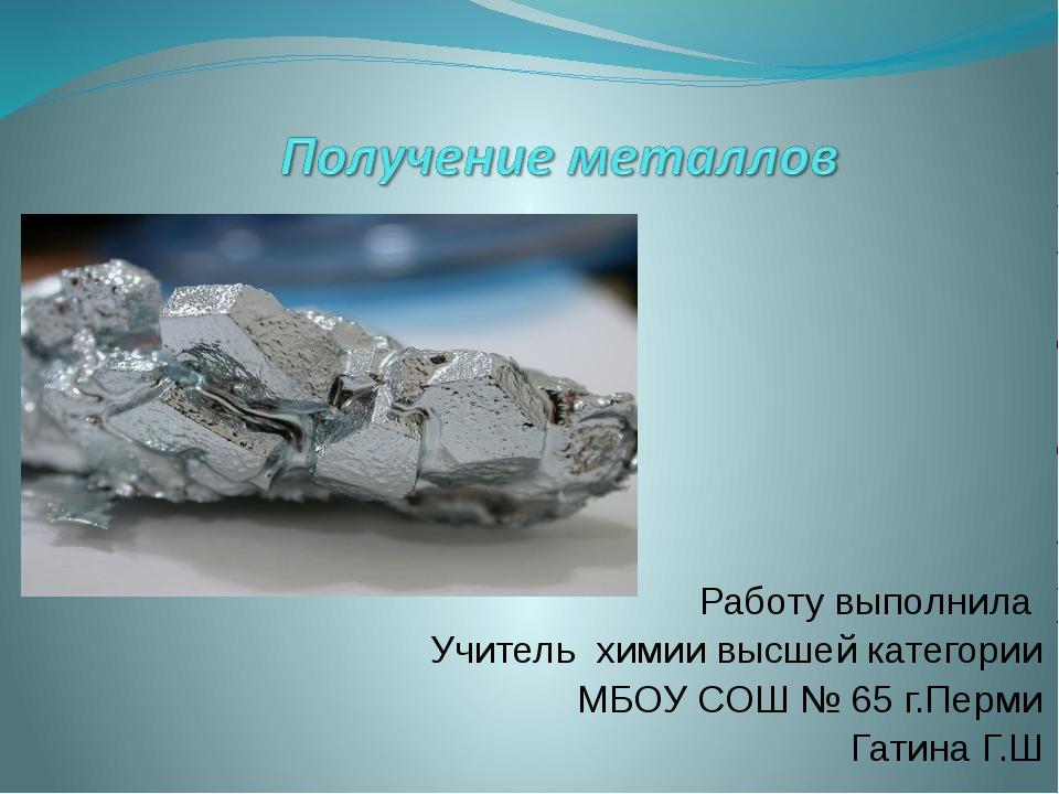 Работу выполнила Учитель химии высшей категории МБОУ СОШ № 65 г.Перми Гатина...