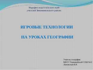 ИГРОВЫЕ ТЕХНОЛОГИИ НА УРОКАХ ГЕОГРАФИИ Учитель географии МБОУ Первомайской СО