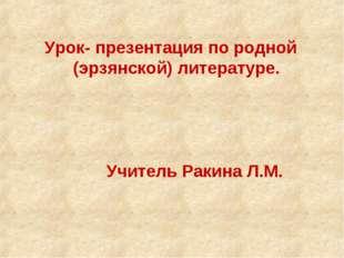 Урок- презентация по родной (эрзянской) литературе. Учитель Ракина Л.М.