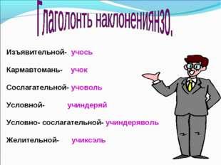 Изъявительной- учось Кармавтомань- учок Сослагательной- учоволь Условной- учи