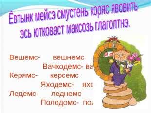 Вешемс- вешнемс Вачкодемс- вачколемс Керямс- керсемс Яходемс- яхолемс Ледемс