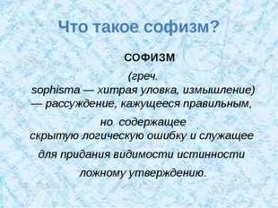 Что такое софизм? СОФИЗМ (греч. sophisma—хитраяуловка,измышление) —рассу