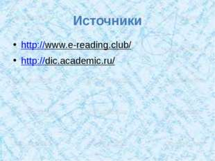 Источники http://www.e-reading.club/ http://dic.academic.ru/