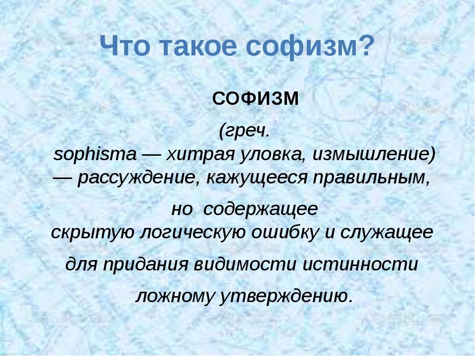 Что такое софизм? СОФИЗМ (греч. sophisma—хитраяуловка,измышление) —рассу...