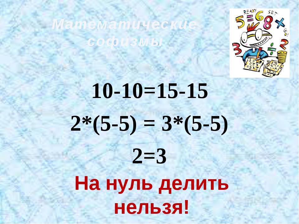 Математические софизмы 10-10=15-15 2*(5-5) = 3*(5-5) 2=3 На нуль делить нельзя!