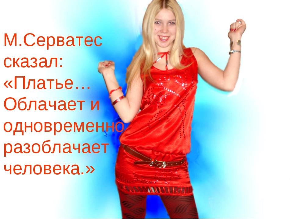 М.Серватес сказал: «Платье… Облачает и одновременно разоблачает человека.»