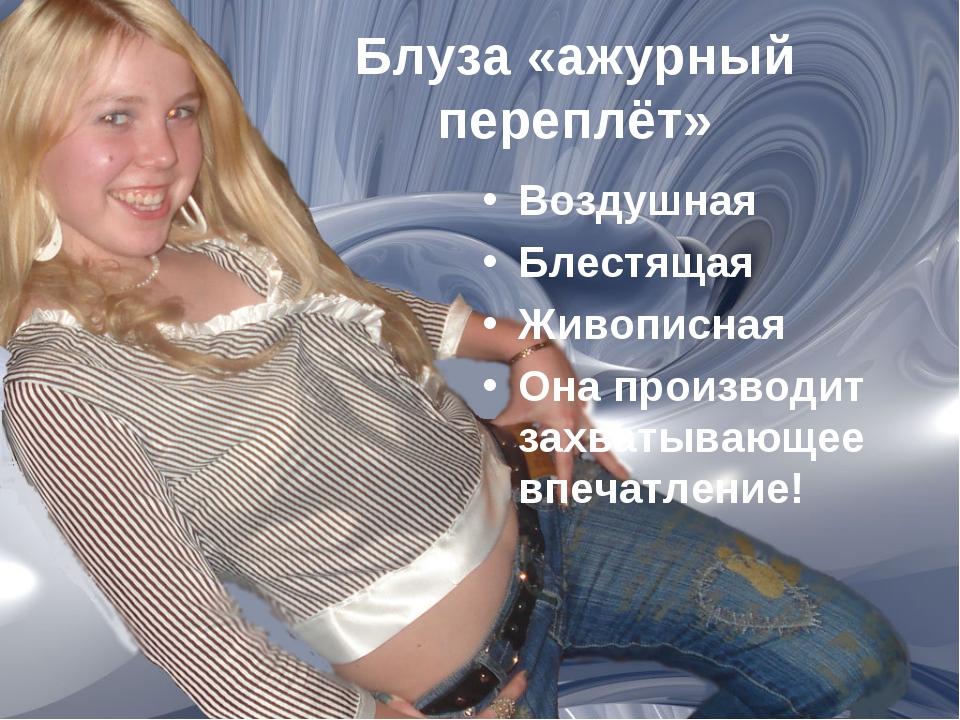 Блуза «ажурный переплёт» Воздушная Блестящая Живописная Она производит захват...